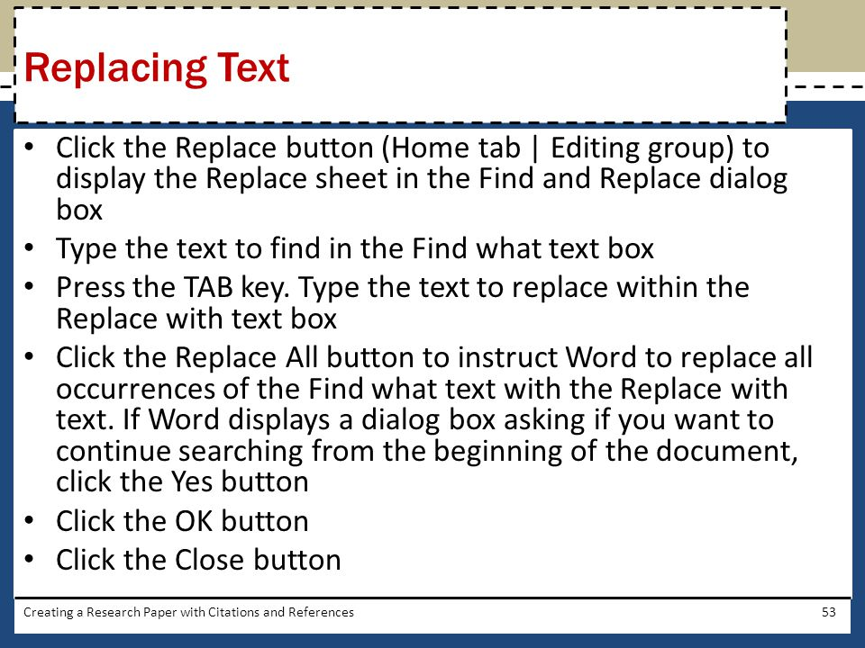 Replacing Text Click the Replace button (Home tab | Editing group) to display the Replace sheet in the Find and Replace dialog box.