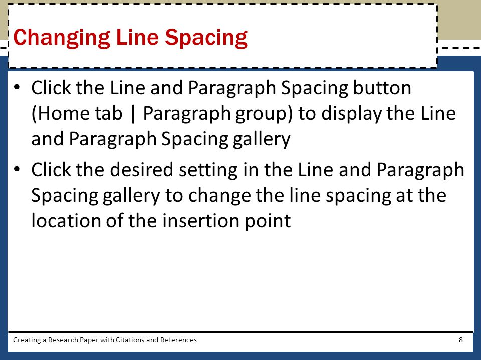Changing Line Spacing Click the Line and Paragraph Spacing button (Home tab | Paragraph group) to display the Line and Paragraph Spacing gallery.