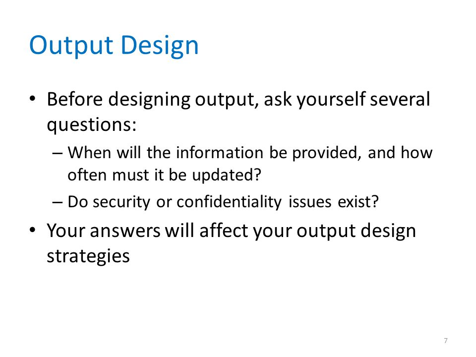 Output Design Before designing output, ask yourself several questions: