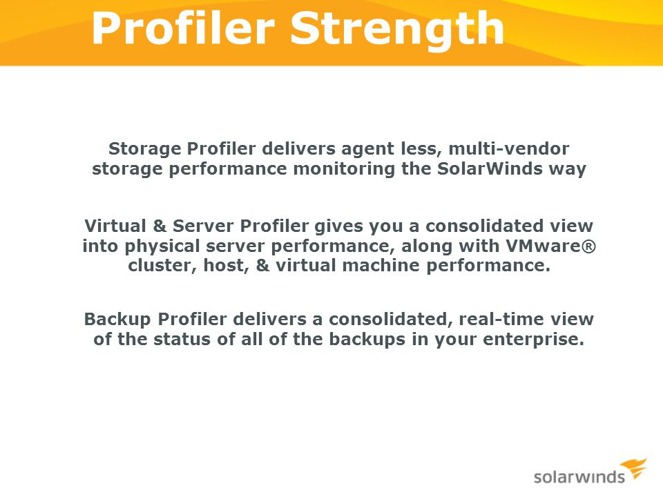 Profiler Strength Storage Profiler delivers agent less, multi-vendor storage performance monitoring the SolarWinds way.