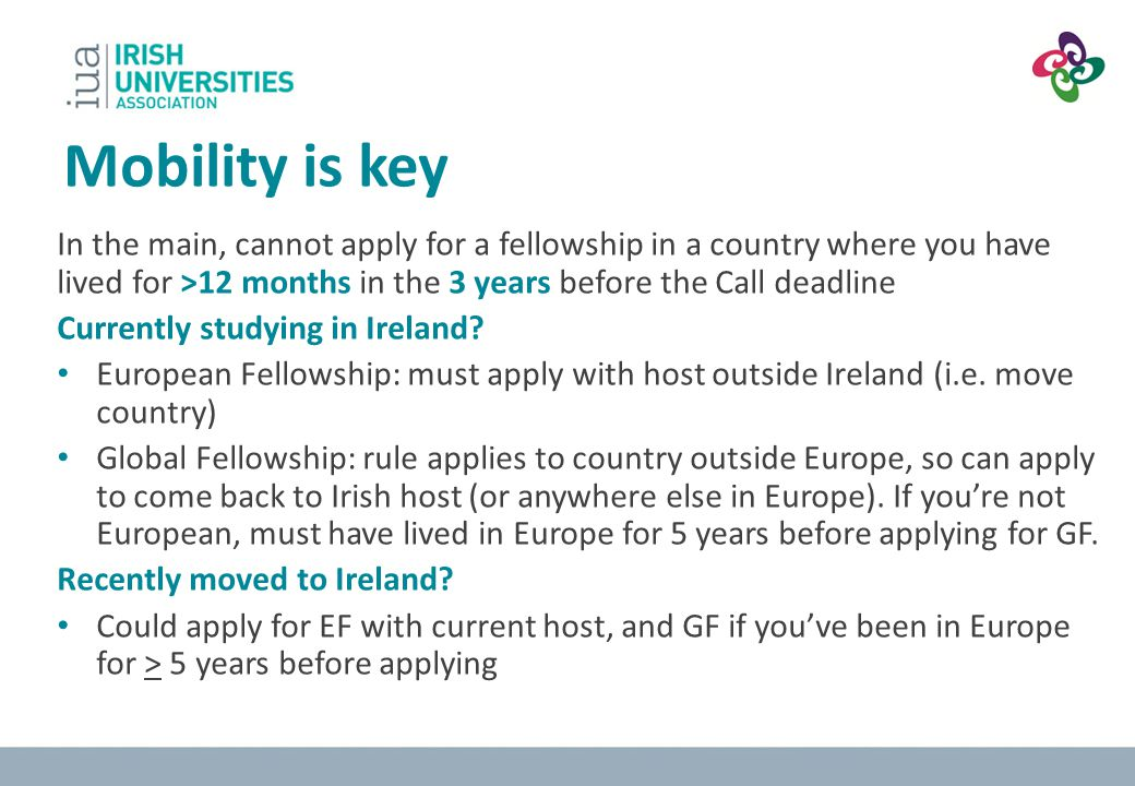 Mobility is key In the main, cannot apply for a fellowship in a country where you have lived for >12 months in the 3 years before the Call deadline.