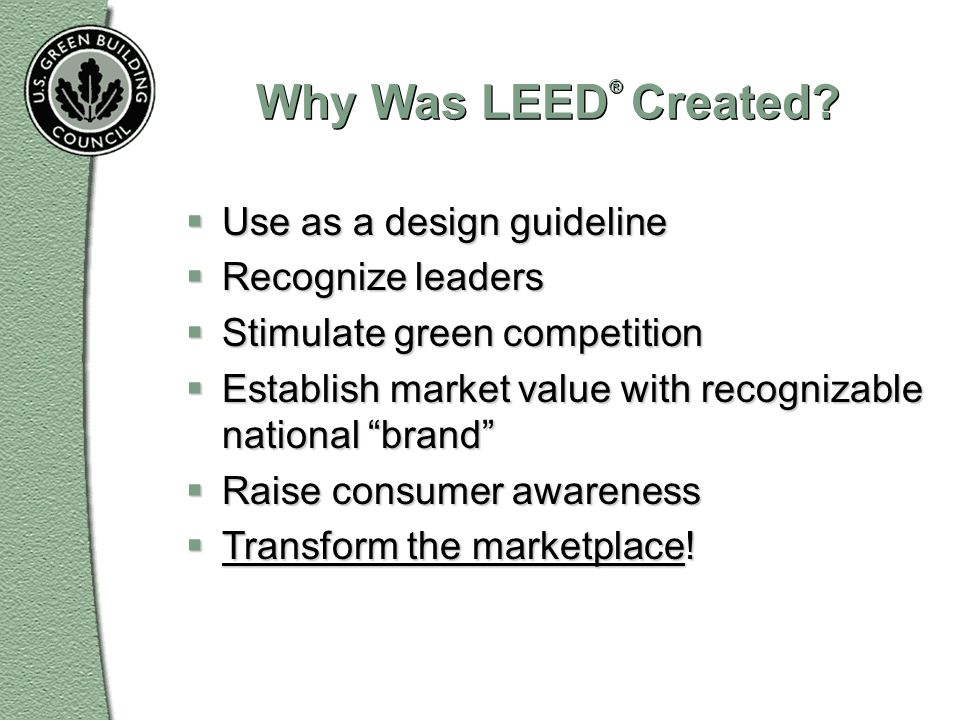 Why Was LEED® Created Use as a design guideline Recognize leaders