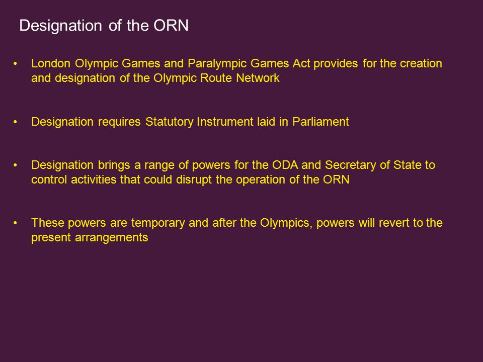 Designation of the ORN London Olympic Games and Paralympic Games Act provides for the creation and designation of the Olympic Route Network.