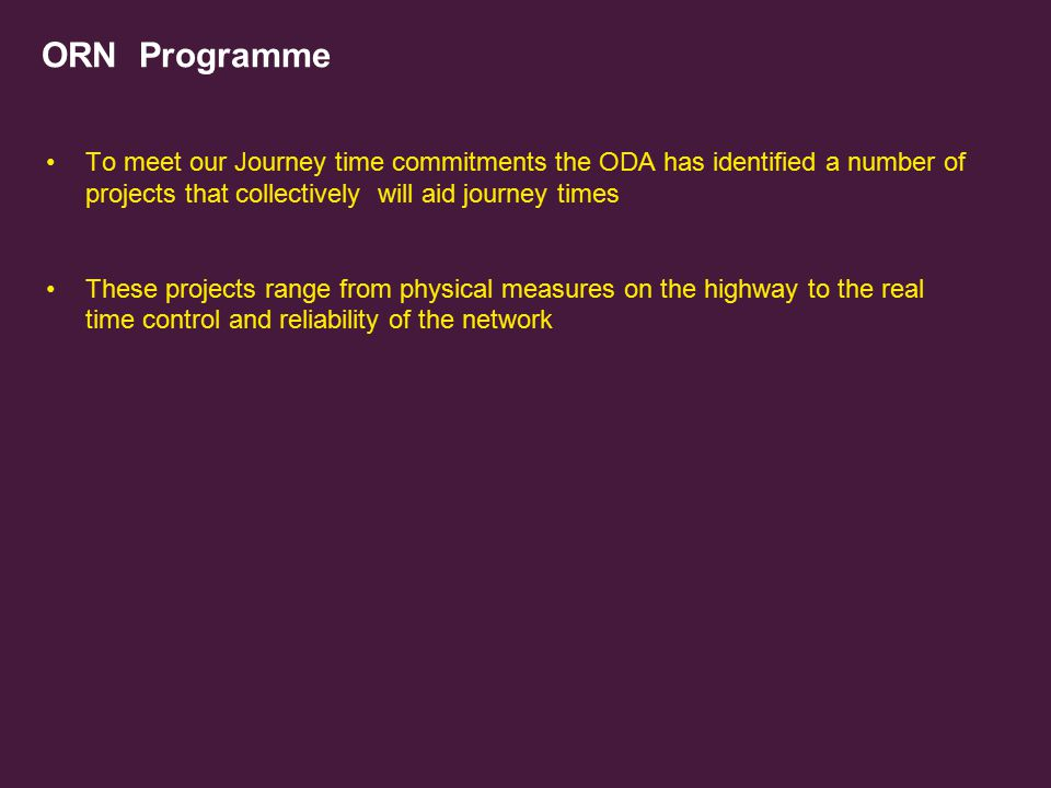 ORN Programme To meet our Journey time commitments the ODA has identified a number of projects that collectively will aid journey times.