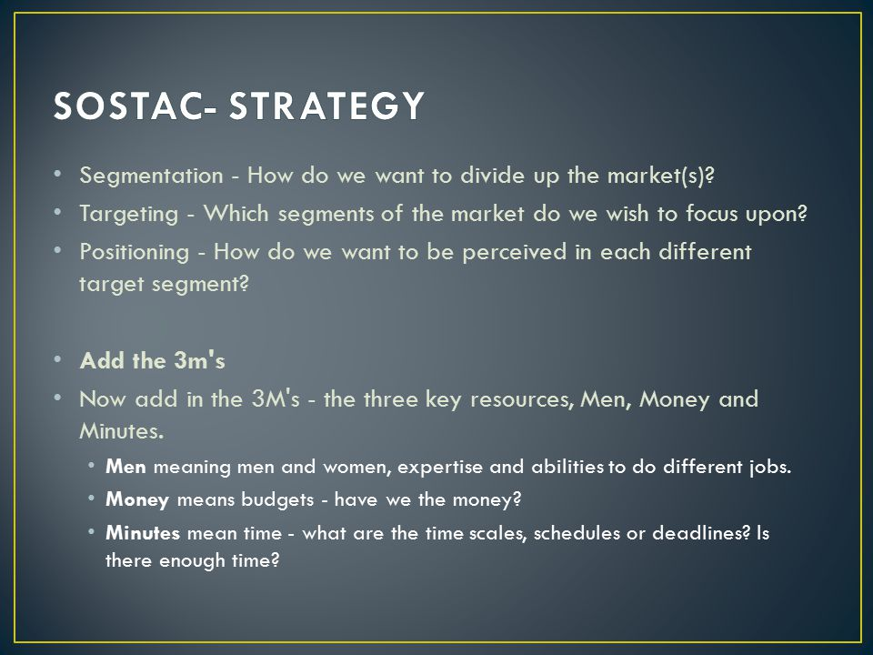 SOSTAC- STRATEGY Segmentation - How do we want to divide up the market(s) Targeting - Which segments of the market do we wish to focus upon