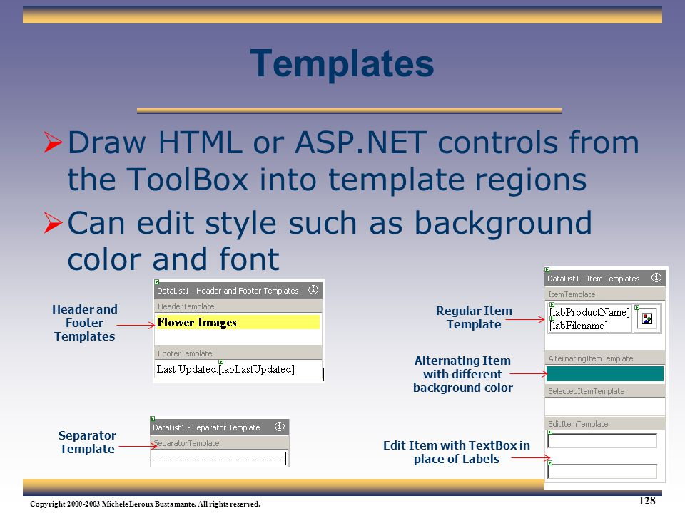 Templates Draw HTML or ASP.NET controls from the ToolBox into template regions. Can edit style such as background color and font.