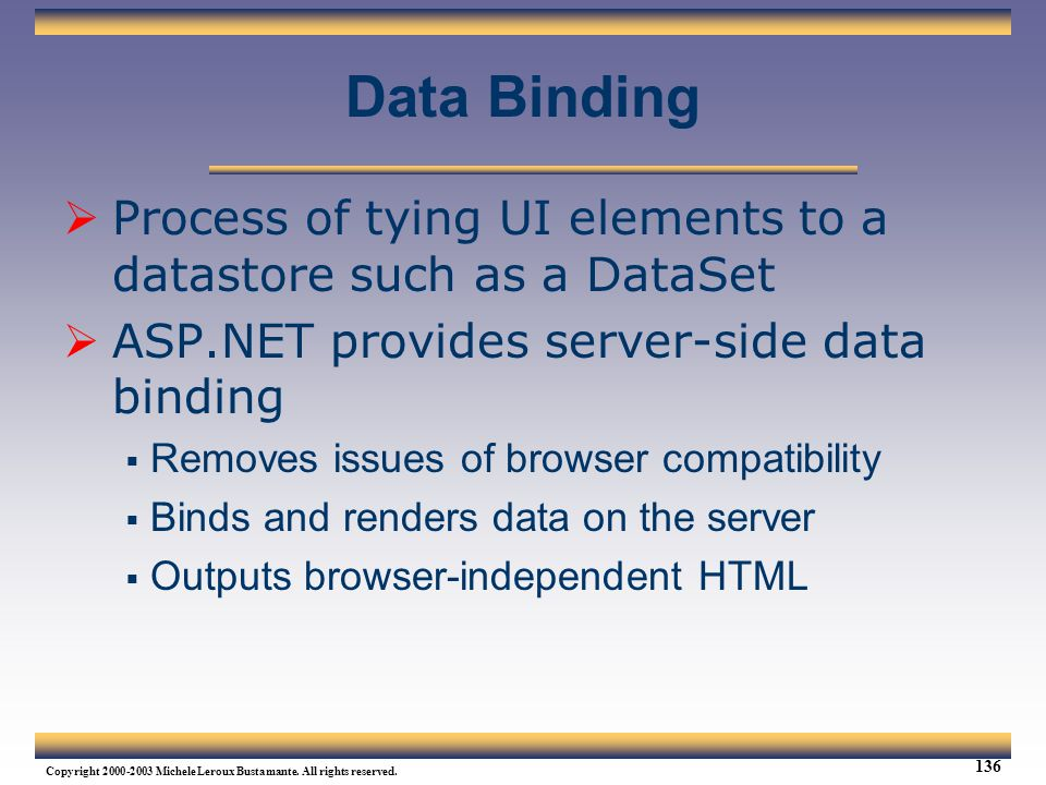 Data Binding Process of tying UI elements to a datastore such as a DataSet. ASP.NET provides server-side data binding.