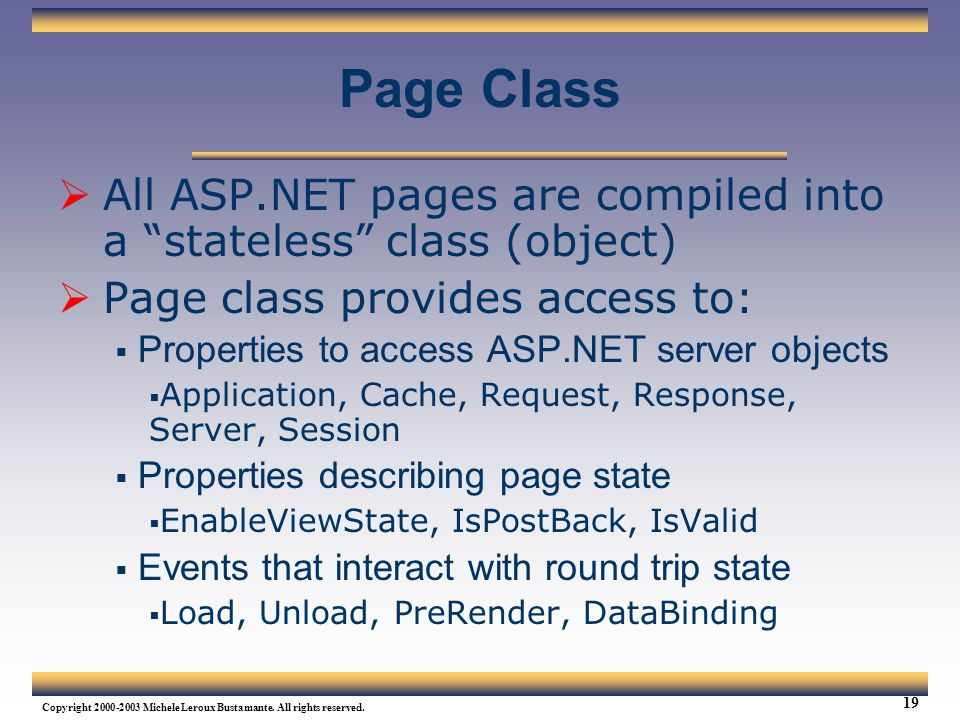 Page Class All ASP.NET pages are compiled into a stateless class (object) Page class provides access to: