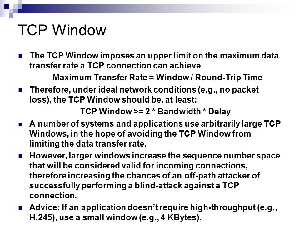 TCP Window The TCP Window imposes an upper limit on the maximum data transfer rate a TCP connection can achieve.