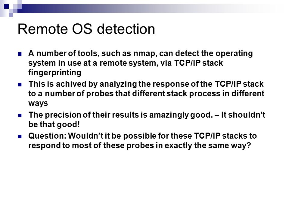 Remote OS detection A number of tools, such as nmap, can detect the operating system in use at a remote system, via TCP/IP stack fingerprinting.