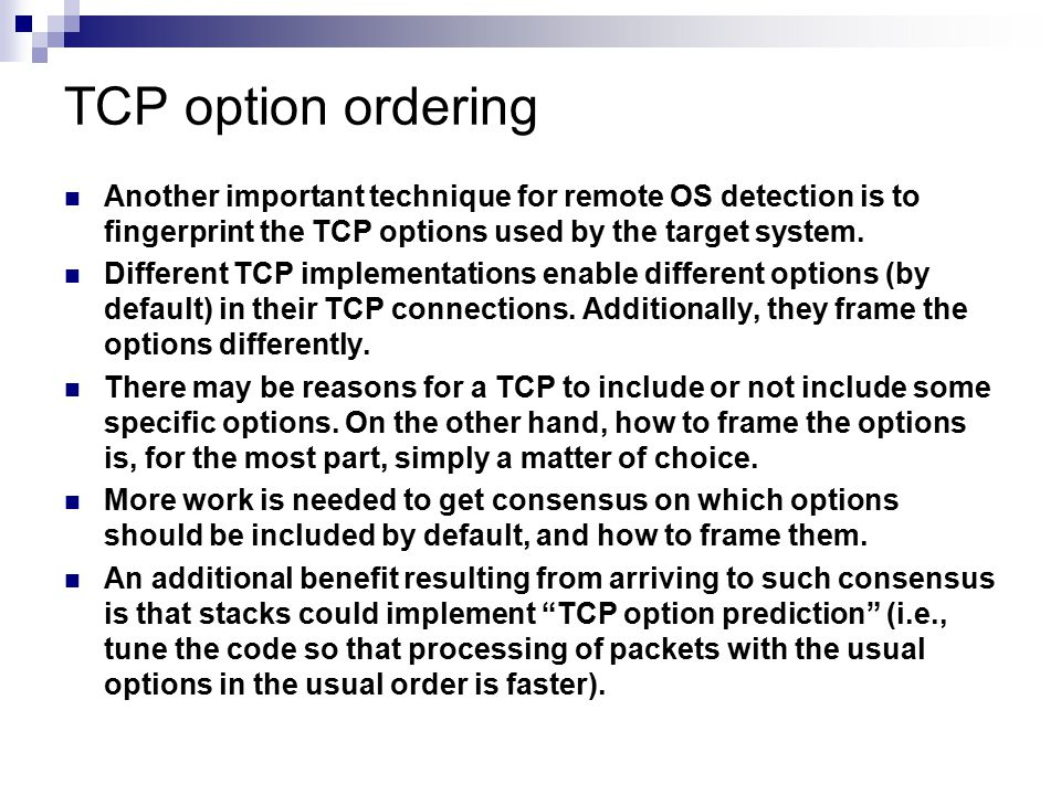 TCP option ordering Another important technique for remote OS detection is to fingerprint the TCP options used by the target system.