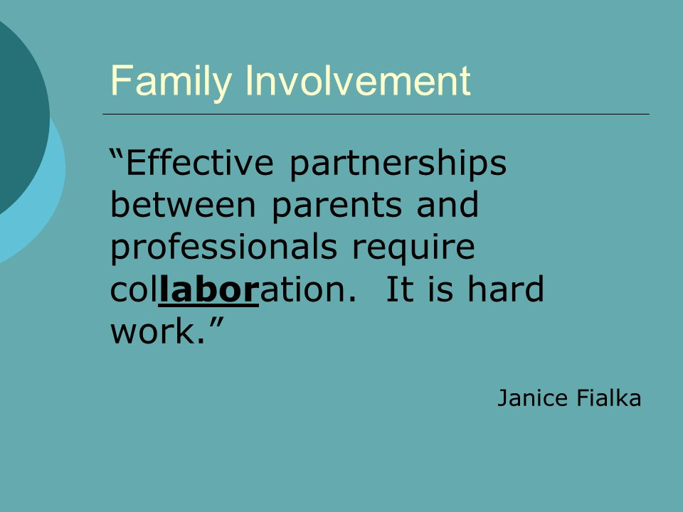 Family Involvement Effective partnerships between parents and professionals require collaboration. It is hard work.