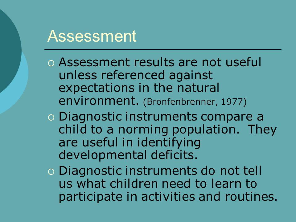 Assessment Assessment results are not useful unless referenced against expectations in the natural environment. (Bronfenbrenner, 1977)
