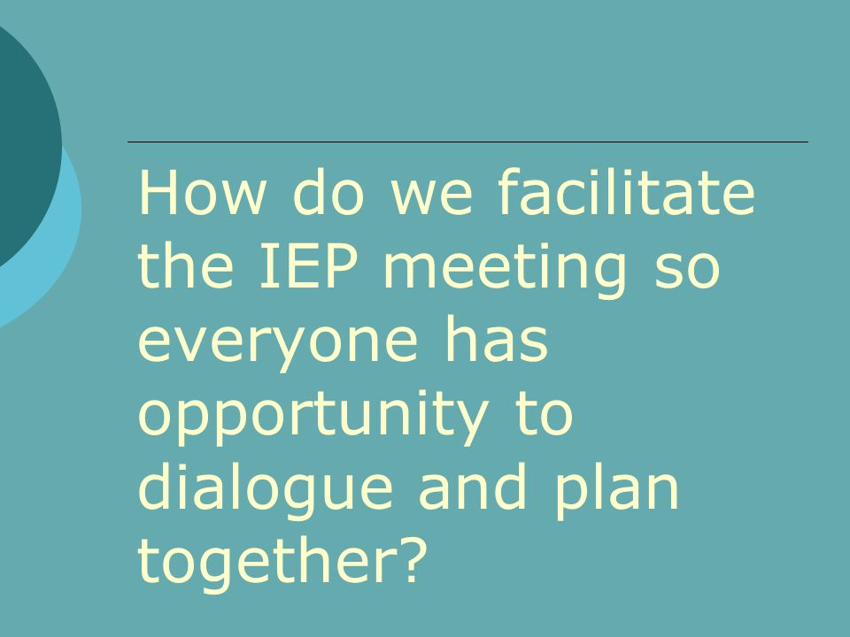 How do we facilitate the IEP meeting so everyone has opportunity to dialogue and plan together