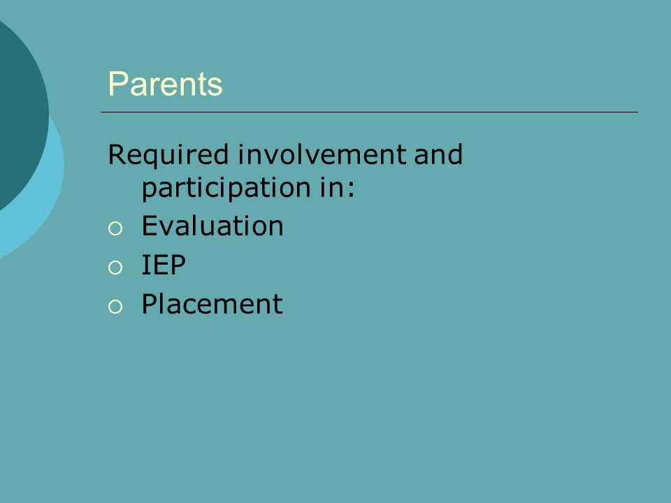 Parents Required involvement and participation in: Evaluation IEP