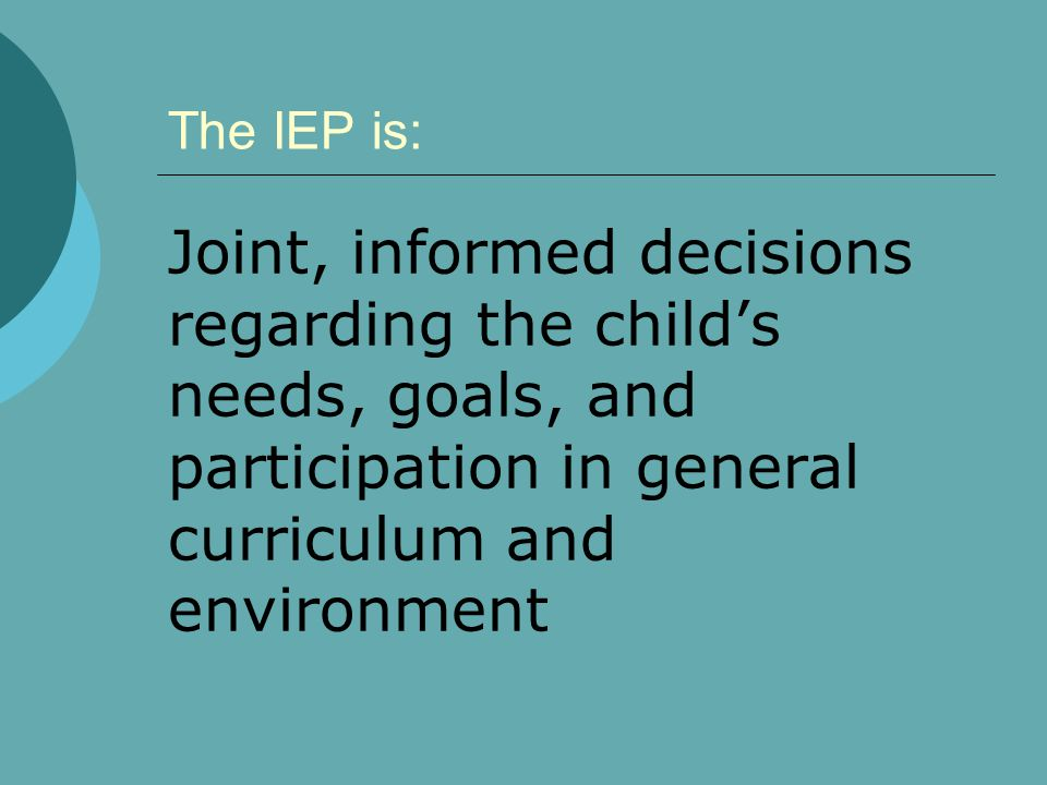 The IEP is: Joint, informed decisions regarding the child's needs, goals, and participation in general curriculum and environment.