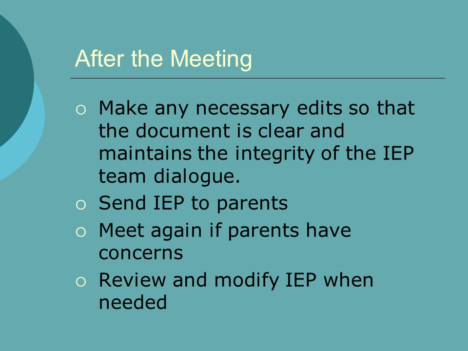 After the Meeting Make any necessary edits so that the document is clear and maintains the integrity of the IEP team dialogue.