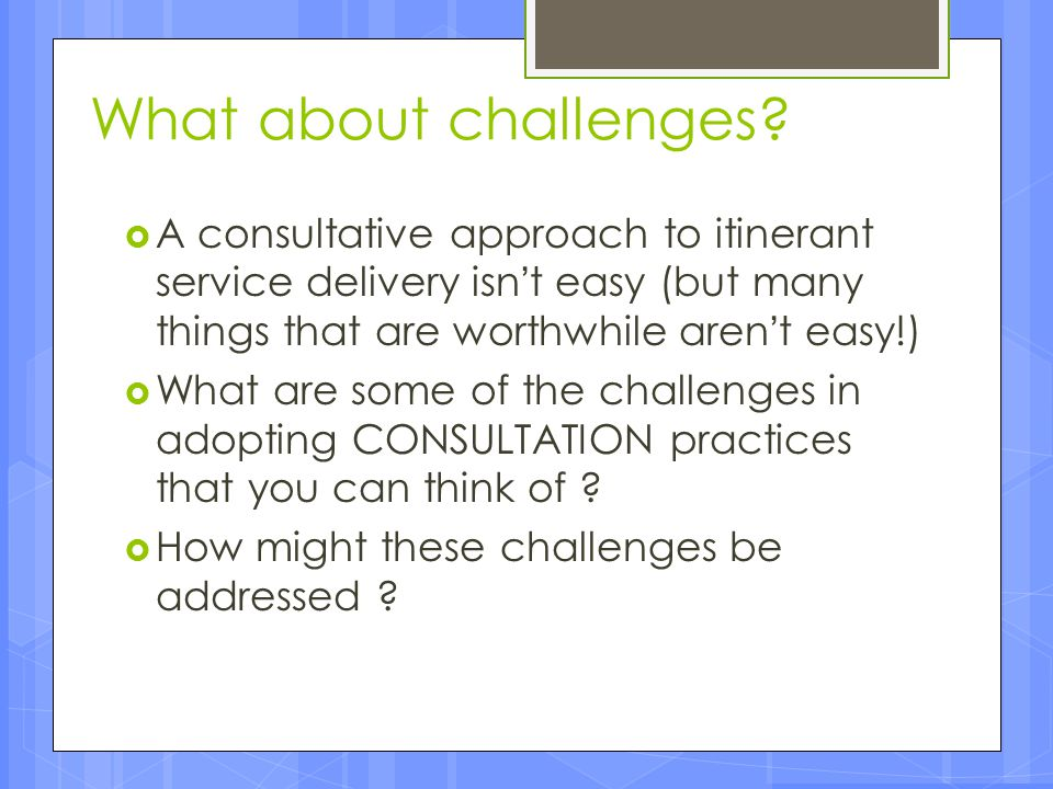 What about challenges A consultative approach to itinerant service delivery isn't easy (but many things that are worthwhile aren't easy!)
