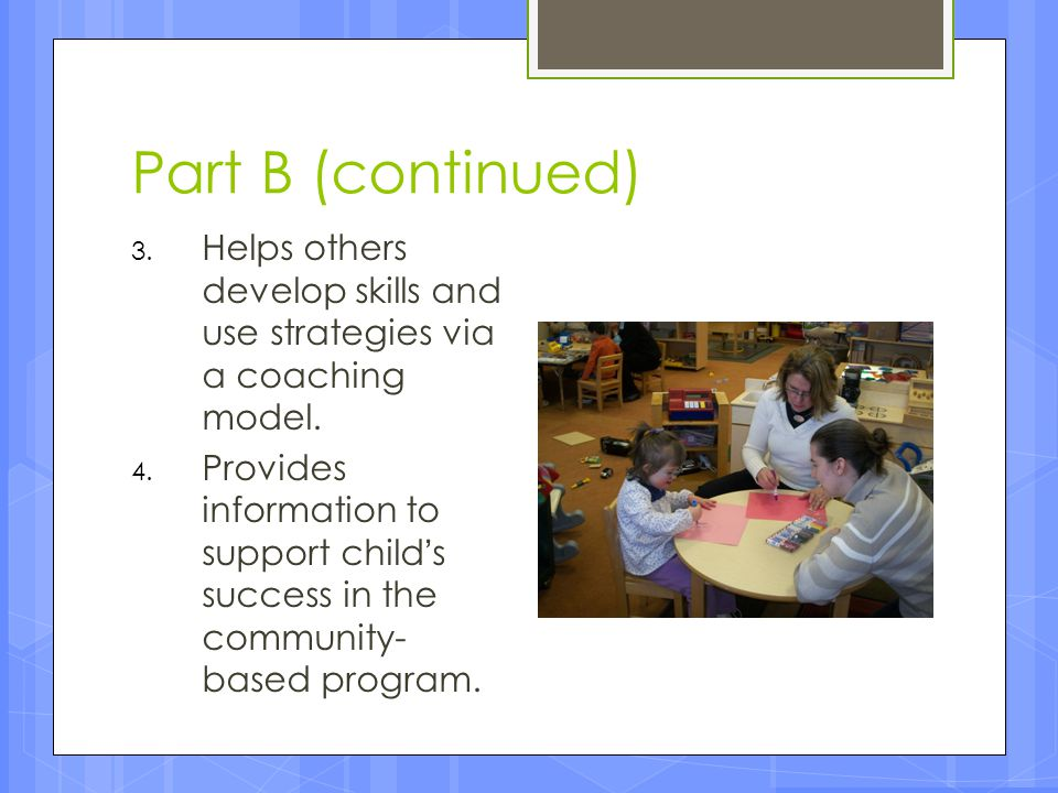 Part B (continued) Helps others develop skills and use strategies via a coaching model.