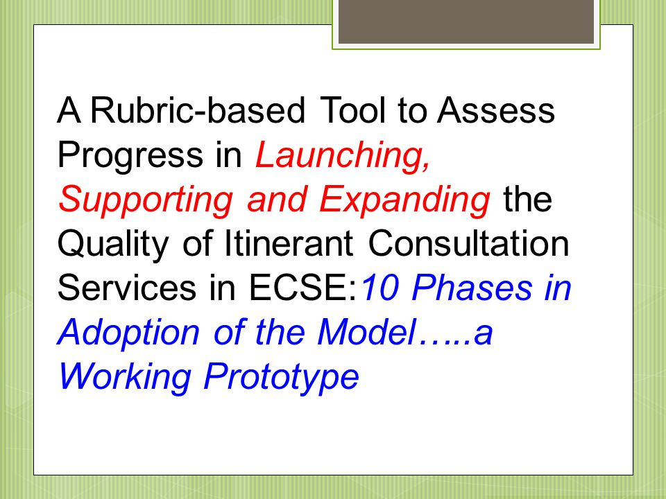 A Rubric-based Tool to Assess Progress in Launching, Supporting and Expanding the Quality of Itinerant Consultation Services in ECSE:10 Phases in Adoption of the Model…..a Working Prototype