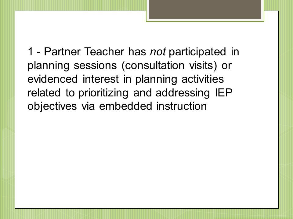 1 - Partner Teacher has not participated in planning sessions (consultation visits) or evidenced interest in planning activities related to prioritizing and addressing IEP objectives via embedded instruction
