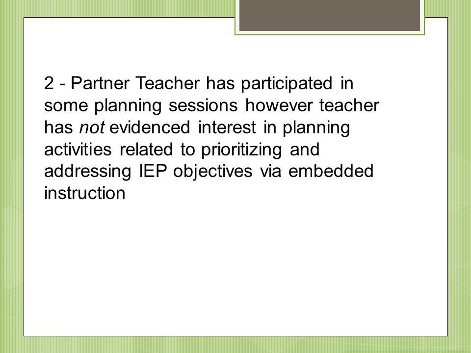 2 - Partner Teacher has participated in some planning sessions however teacher has not evidenced interest in planning activities related to prioritizing and addressing IEP objectives via embedded instruction