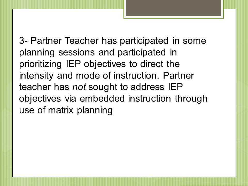 3- Partner Teacher has participated in some planning sessions and participated in prioritizing IEP objectives to direct the intensity and mode of instruction.
