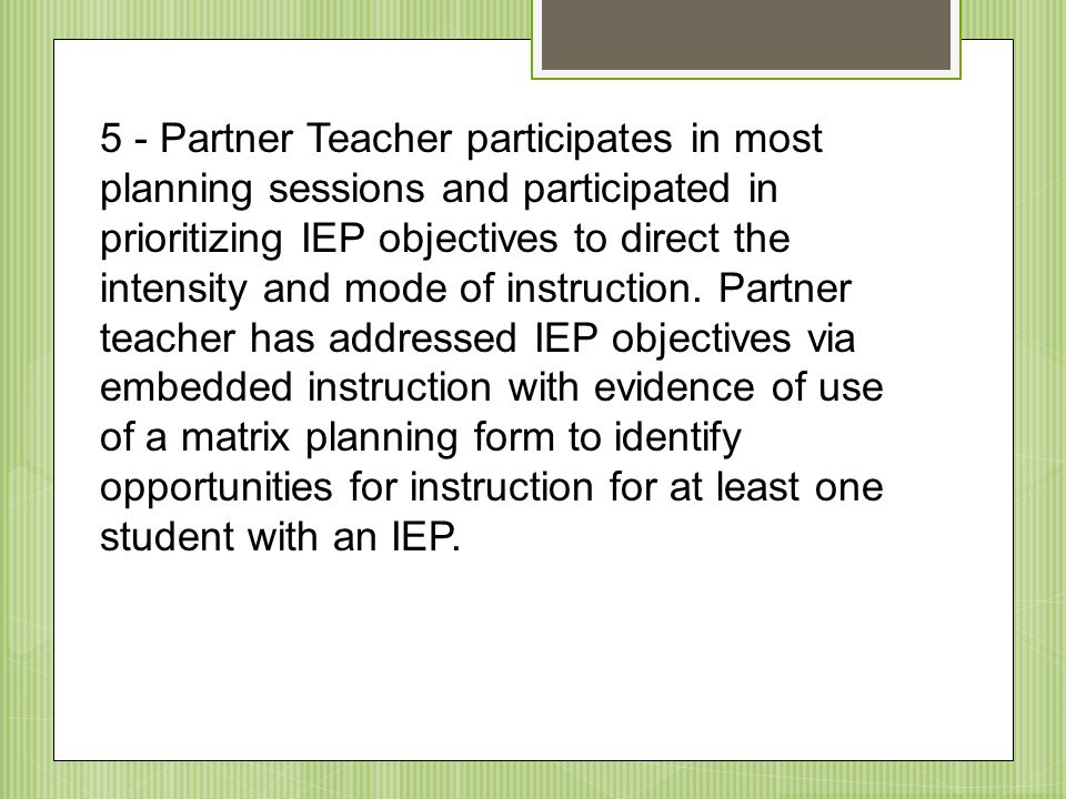 5 - Partner Teacher participates in most planning sessions and participated in prioritizing IEP objectives to direct the intensity and mode of instruction. Partner teacher has addressed IEP objectives via embedded instruction with evidence of use of a matrix planning form to identify opportunities for instruction for at least one student with an IEP.