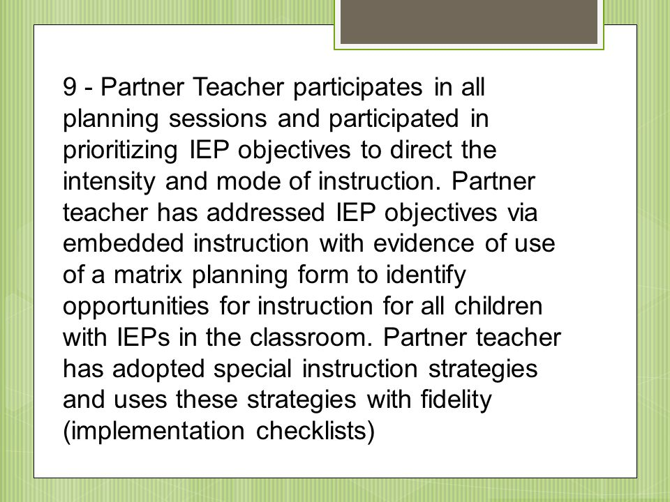 9 - Partner Teacher participates in all planning sessions and participated in prioritizing IEP objectives to direct the intensity and mode of instruction.
