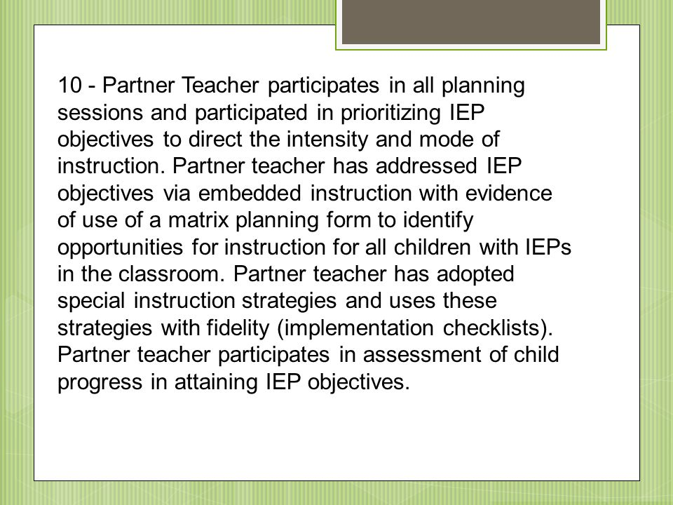 10 - Partner Teacher participates in all planning sessions and participated in prioritizing IEP objectives to direct the intensity and mode of instruction.