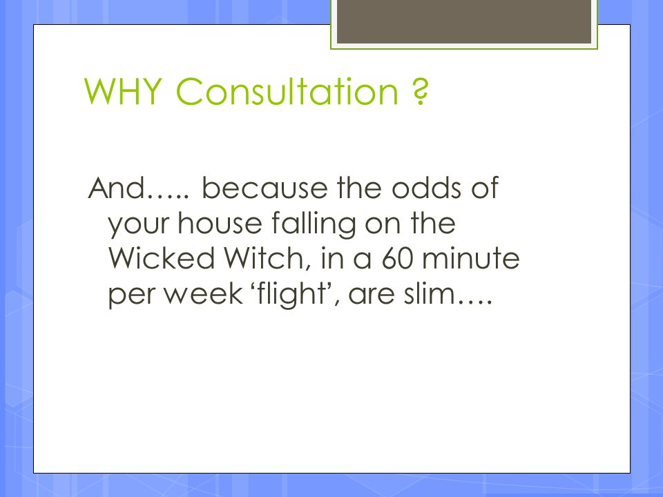 WHY Consultation And….. because the odds of your house falling on the Wicked Witch, in a 60 minute per week 'flight', are slim….