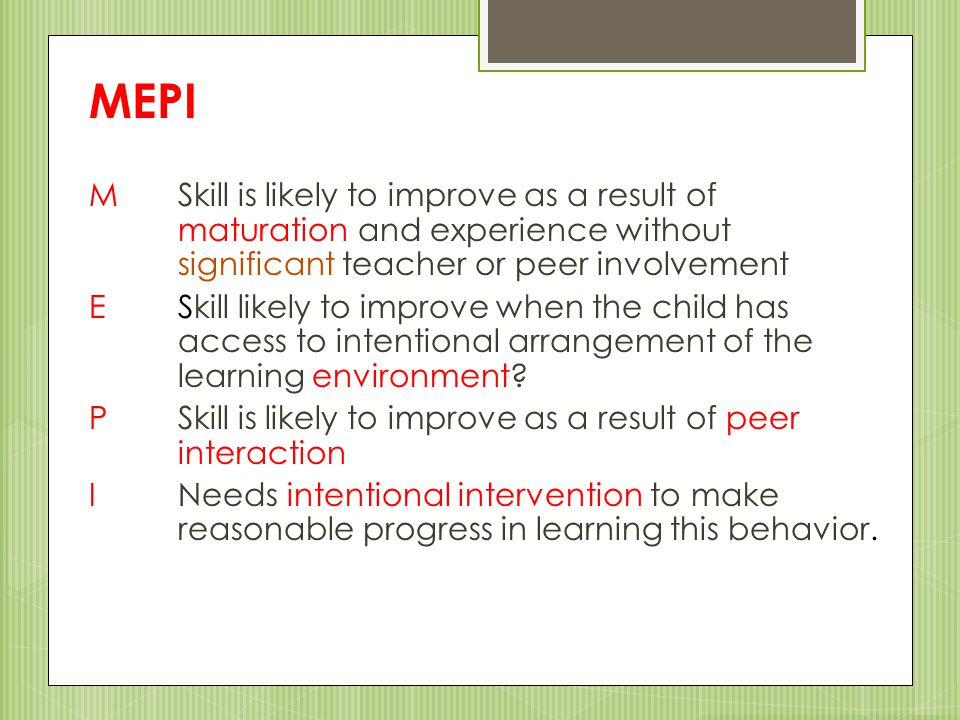 MEPI M Skill is likely to improve as a result of maturation and experience without significant teacher or peer involvement.