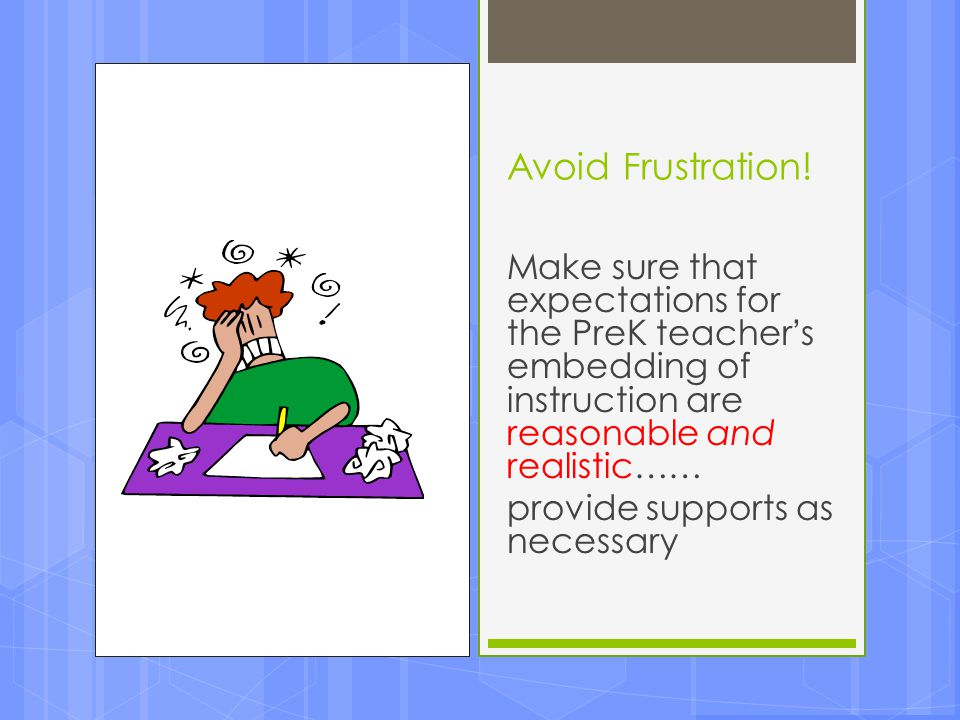 Avoid Frustration! Make sure that expectations for the PreK teacher's embedding of instruction are reasonable and realistic……