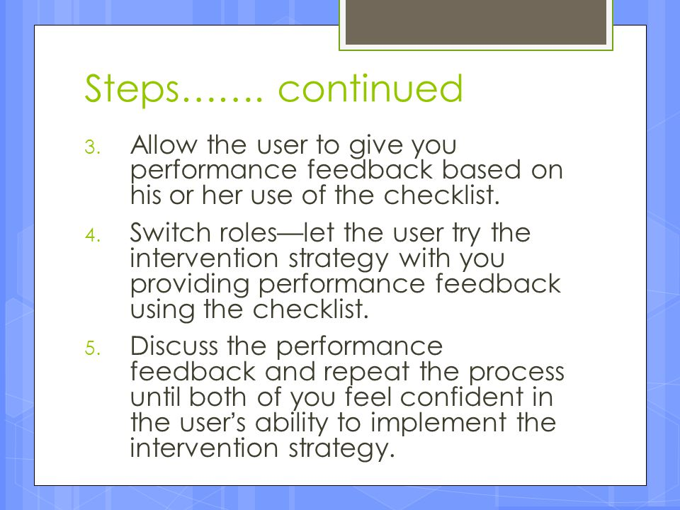 Steps……. continued Allow the user to give you performance feedback based on his or her use of the checklist.