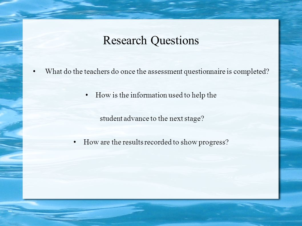 Research Questions What do the teachers do once the assessment questionnaire is completed How is the information used to help the.