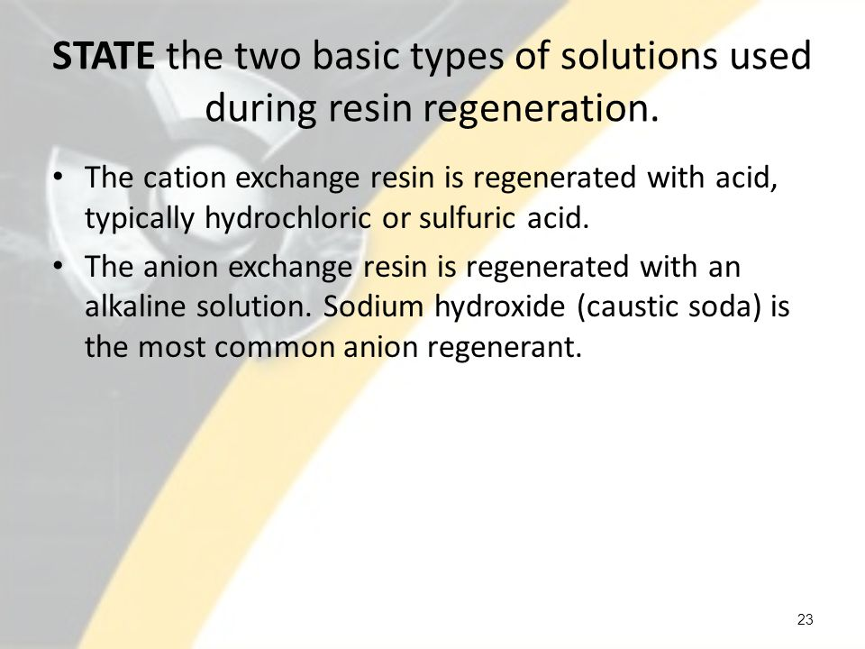 STATE the two basic types of solutions used during resin regeneration.