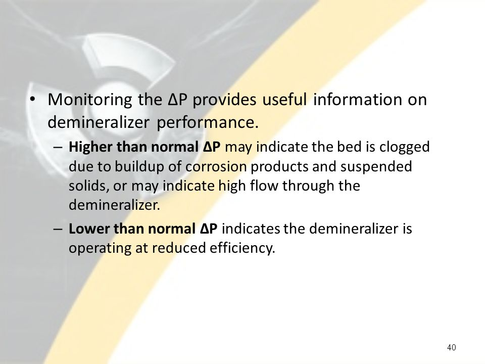 Monitoring the ΔP provides useful information on demineralizer performance.