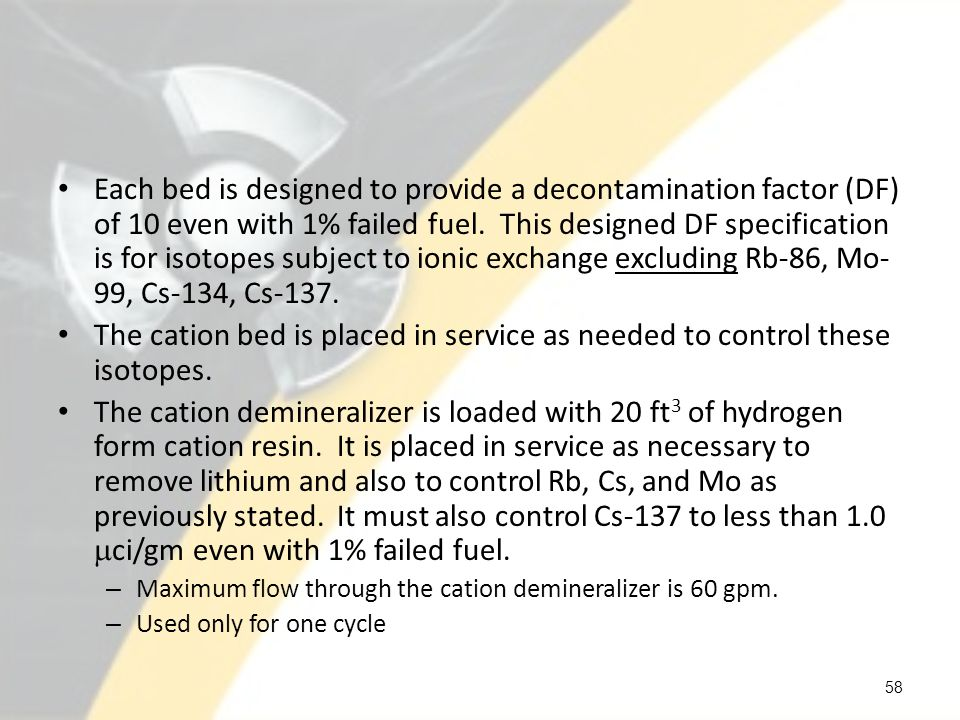 Each bed is designed to provide a decontamination factor (DF) of 10 even with 1% failed fuel. This designed DF specification is for isotopes subject to ionic exchange excluding Rb-86, Mo-99, Cs-134, Cs-137.