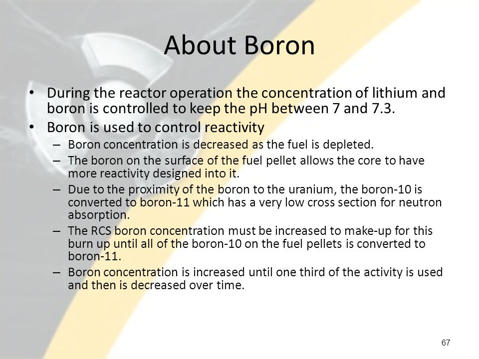 About Boron During the reactor operation the concentration of lithium and boron is controlled to keep the pH between 7 and 7.3.