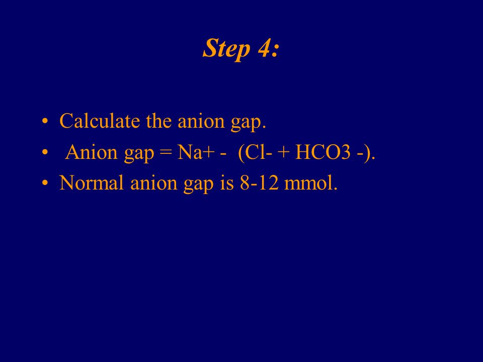 Step 4: Calculate the anion gap. Anion gap = Na+ - (Cl- + HCO3 -).
