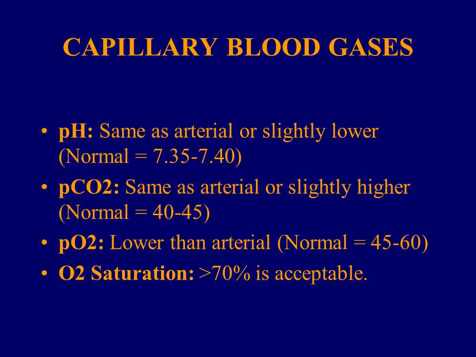 CAPILLARY BLOOD GASES pH: Same as arterial or slightly lower (Normal = 7.35-7.40) pCO2: Same as arterial or slightly higher (Normal = 40-45)