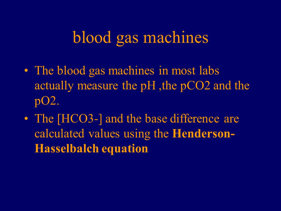 blood gas machines The blood gas machines in most labs actually measure the pH ,the pCO2 and the pO2.