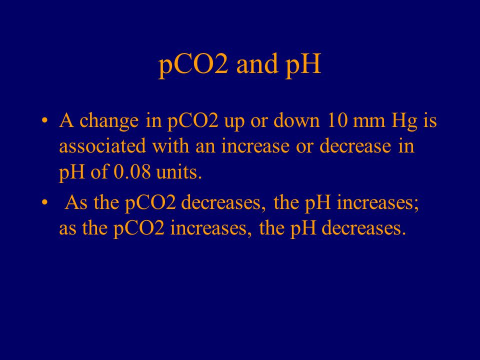 pCO2 and pH A change in pCO2 up or down 10 mm Hg is associated with an increase or decrease in pH of 0.08 units.