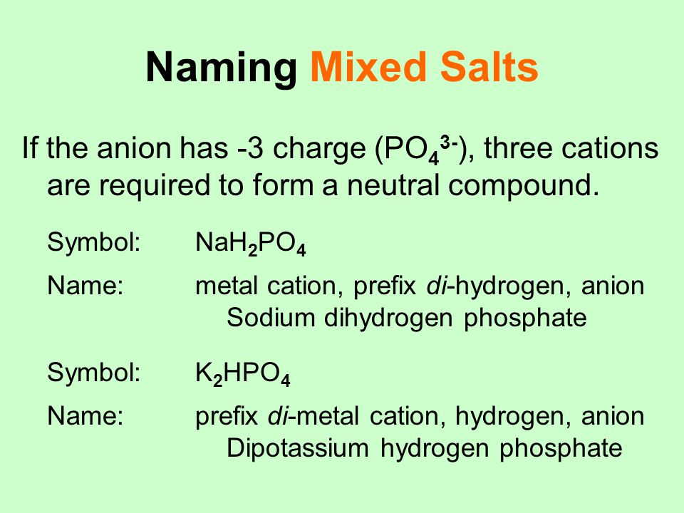Naming Mixed Salts If the anion has -3 charge (PO43-), three cations are required to form a neutral compound.