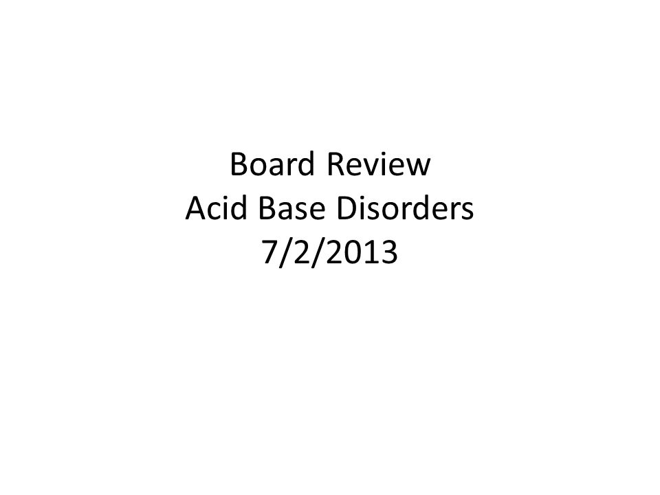 Board Review Acid Base Disorders 7/2/2013