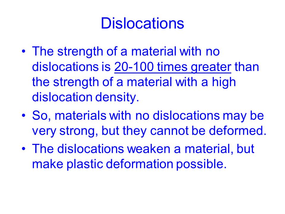 Dislocations The strength of a material with no dislocations is 20-100 times greater than the strength of a material with a high dislocation density.