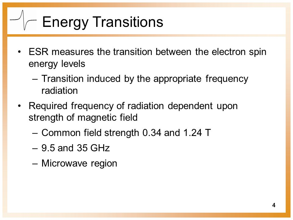 Energy Transitions ESR measures the transition between the electron spin energy levels. Transition induced by the appropriate frequency radiation.