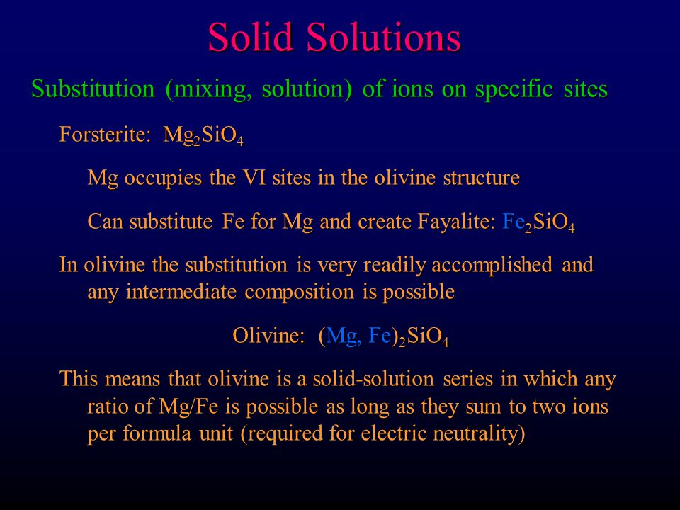 Solid Solutions Substitution (mixing, solution) of ions on specific sites. Forsterite: Mg2SiO4. Mg occupies the VI sites in the olivine structure.