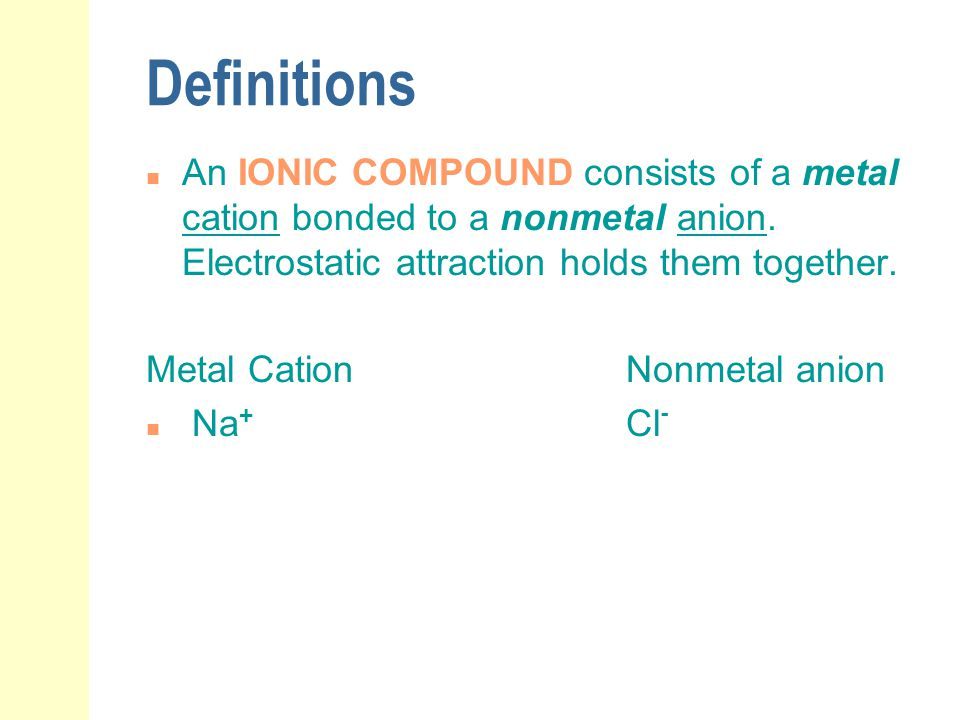 Definitions An IONIC COMPOUND consists of a metal cation bonded to a nonmetal anion. Electrostatic attraction holds them together.