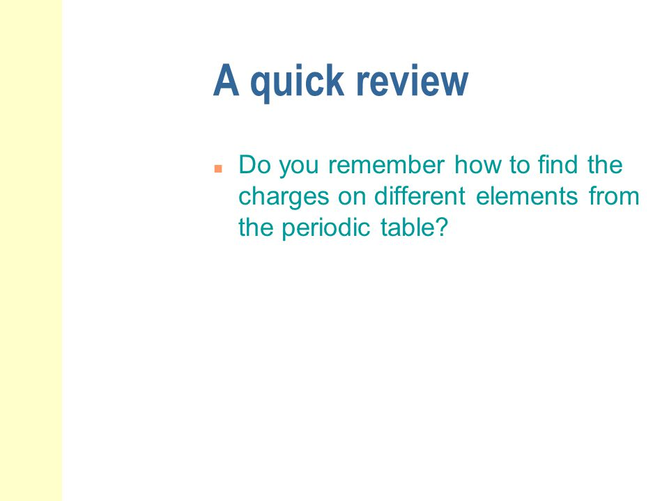A quick review Do you remember how to find the charges on different elements from the periodic table